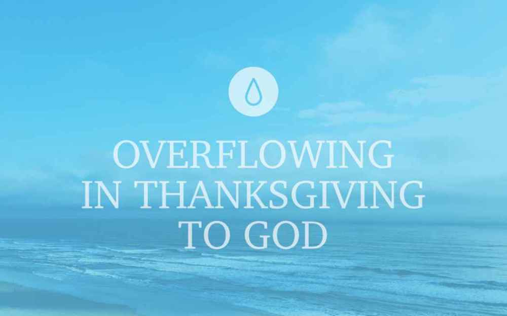 Overflowing in Thanksgiving to God