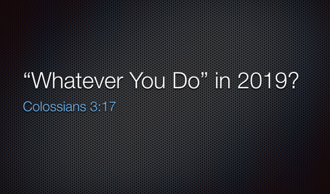 "SERMON – JANUARY 6, 2019 – ""WHATEVER YOU DO"" in 2019"