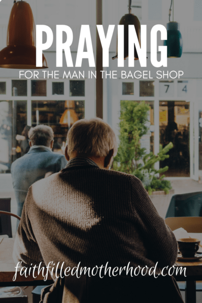 Praying for the Man in the Bagel Shop | Are we being intentional in how we pray for others? | Praying for the Man in the Bagel Shop | FaithFilledMotherhood.com