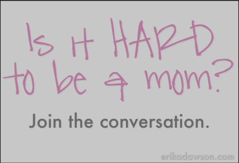 Is it Hard to be a Mom? Join the conversation.