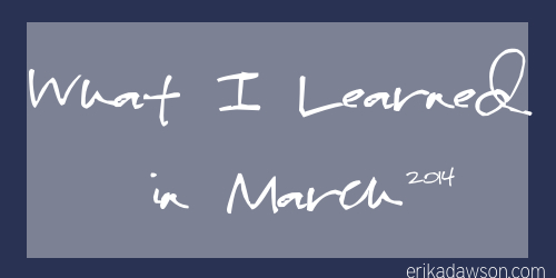 What I Learned in March 2014 erikadawson.com