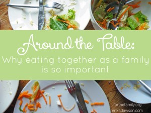 Around the Table: Why Eating Together as a Family is so important #family #dinner #kids #parenting