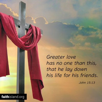 Greater love has no one than this, that he lay down his life for his friends.