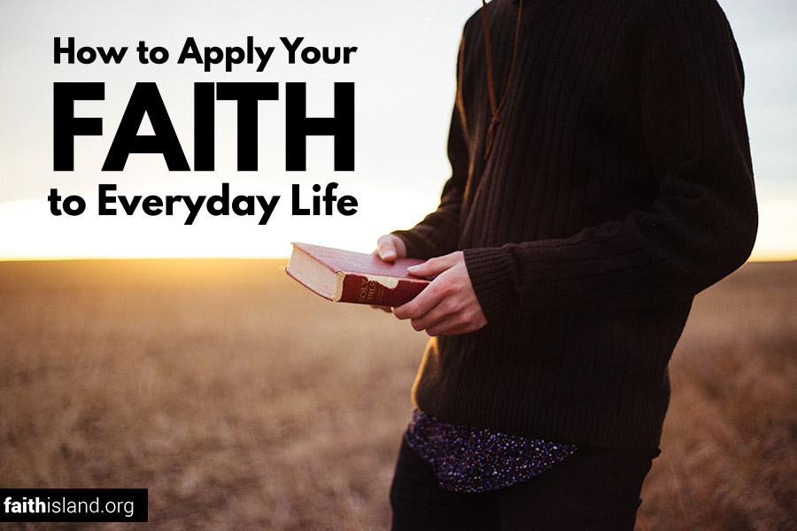 How to Apply Your Faith to Everyday Life | Faith Island