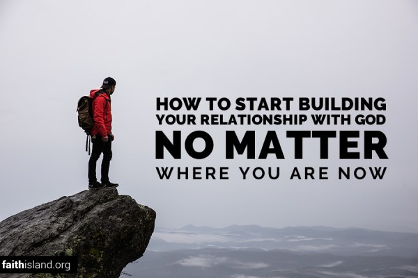 How to start building your relationship with God no matter where you are now