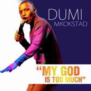 DOWNLOAD mp3:Dumi Mkokstad My God Is Too Much mp3 download