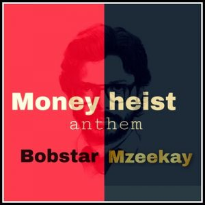 Bobstar no Mzeekay – Money Heist Anthem