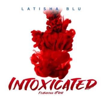 Latisha Blu – Intoxicated Ft. iFani