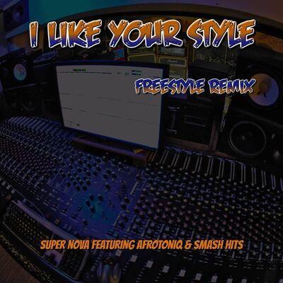 Super Nova – I Like Your Style (Freestyle Remix) Ft. AfroToniQ & Smash Hits
