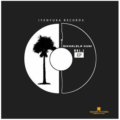 Iyenyuka Records – Sikhalela Kuni Vol 1 EP