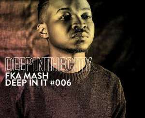 Fka Mash – Deep In It 006 (Deep In The City)