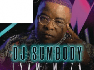 DJ Sumbody – Iyamemeza Ft. Drip Gogo & The Lowkeys
