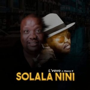 DOWNLOAD mp3: L'vovo Solala Nini ft. Heavy K fakaza 2018 2019 gqom amapiano afrohouse music mp3 download