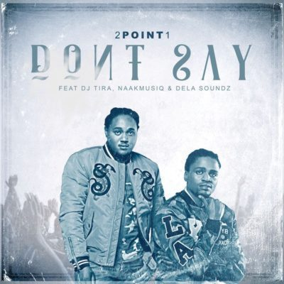 2Point1 – Don't Say (feat. DJ Tira, NaakMusiQ x DeLASoundz) [MP3]-fakazahiphop