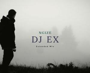 DJ Ex – Ngize (Extended Mix)-fakazahiphop