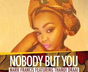 Mark Francis X Thandi Draai – Nobody But You (Original) [Mp3 Download]-fakazahiphop
