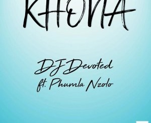 DJ Devoted – Khona (feat. Phumla Nzolo)