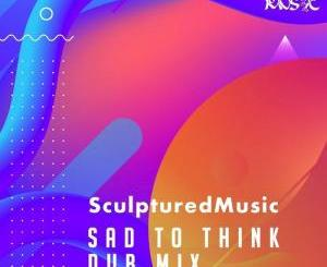 SculpturedMusic – Sad to Think (Dub Mix)
