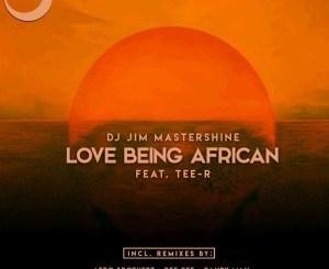 Dj Jim Mastershine Ft. Tee-R – Love Being African (Afro Brotherz Afrikan Mix)