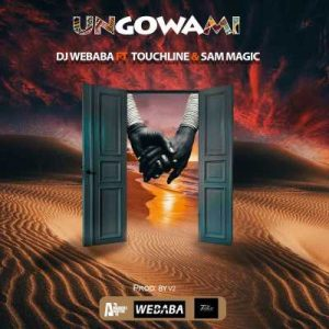Dj Webaba – Ungowami Ft. Touchline & Sam Magic