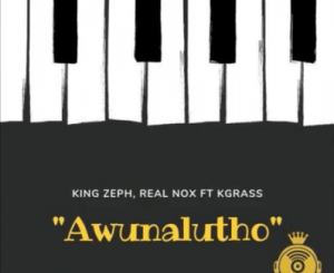 King Zeph, Real Nox – Awunalutho (Amapiano) Ft. Kgrass