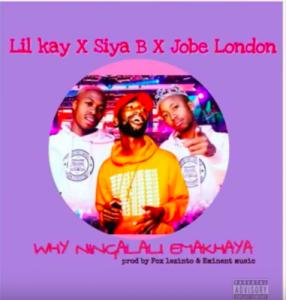 Lil Kay & Siya B – Why Ninga Lali Emakhaya Ft. Jobe London