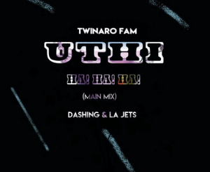 Twinaro Fam – Uthi! Ha! Ha! Ha! Ft. Dashing & La Jets