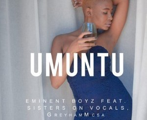 Eminent Boyz – Umuntu Ft. Sisters On Vocal & GreyhamMC