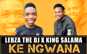 Lebza The DJ & King Salama – Ke Ngwana (Original)