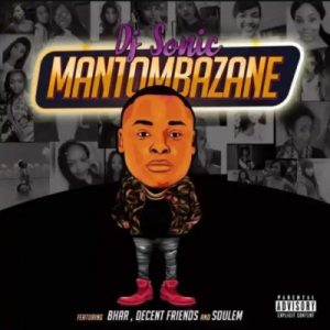 Dj Sonic SA – Mantombazane Ft. Bhar, Decent Friends And Soulem
