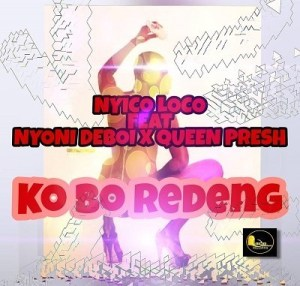 Nyico Loco – Ko Bo Redeng Ft. Nyoni Deboi x Queen Presh