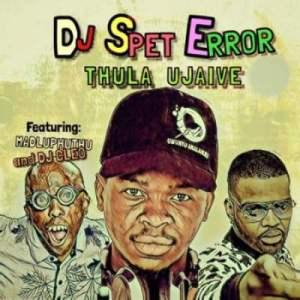 DJ Spet Error – Thula Ujaive Ft. Madluphuthu & Dj Cleo