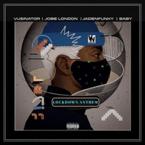 Vusinator – Lockdown Anthem Ft. Jadenfunky, Baby & JobeLondonl