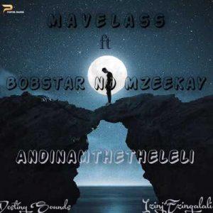 Mavelass – Andinamthetheleli Ft. Bobstar no Mzeekay