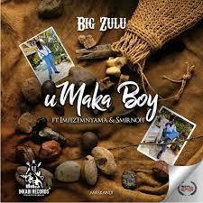 Big Zulu – uMaka Boy Ft. Imfez'Emnyama x Smirnoff