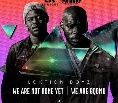 Loktion Boyz – We Are not Done Yet, We Are Gqomu