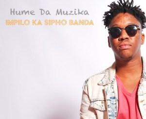 Hume Da Muzika – Impilo Ka Sipho Banda (feat. Kabza De Small, Dj Maphorisa & Sipho Banda)