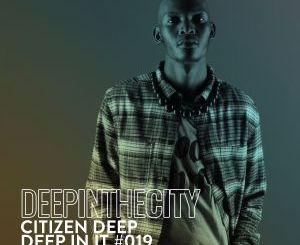 Citizen Deep – Deep In It 019 (Deep In The City)