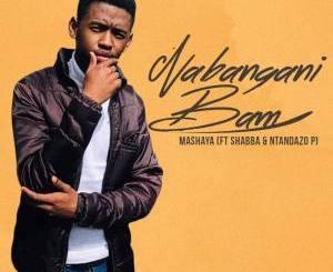 Mashaya Nabangani Bam ft. Shabba CPT & Ntandazo P Mp3 Download