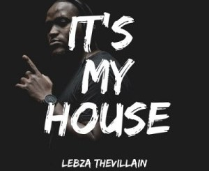 Lebza TheVillain It's My House EP Zip Download