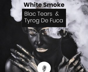 Download Blac Tears & Tyrog de fuca White Smoke Ep Zip Fakaza