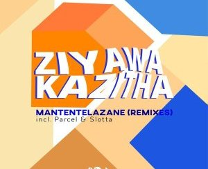 Download ZiyawaKazitha Mantentelazane (Parcel SWZ Remix) Mp3 Fakaza
