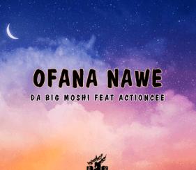 DOWNLOAD Da Big Moshi Ofana Nawe Ft. ActionCee Mp3 Fakaza
