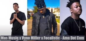 Mas Musiq, Vyno Miller & Focalistic Ama Dot Com Mp3 Download Fakaza