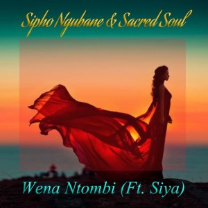 DOWNLOAD Sipho Ngubane, Sacred Soul & Siya Wena Ntombi Mp3 fakaza