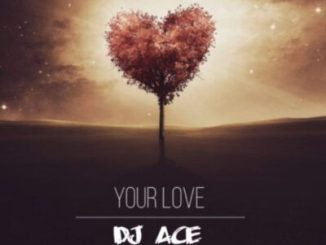 DJ Ace Your Love Mp3 Fakaza Download