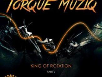 DOWNLOAD Torque MuziQ Torque MuziQ King of Rotation, Pt. 5 Zip Fakaza