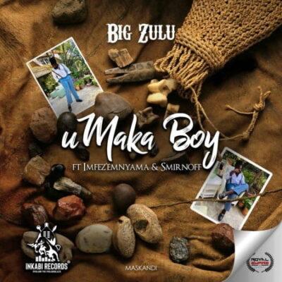 Fakaza Music Download Big Zulu uMaka Boy MP3