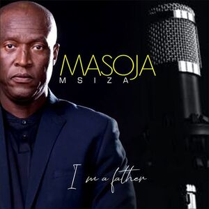 Masoja Msiza I Am a Father Mp3 Download Fakaza