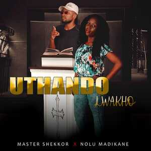 Master Shekkor & Nolu Madikane Uthando Lwakho Mp3 Fakaza Music Download